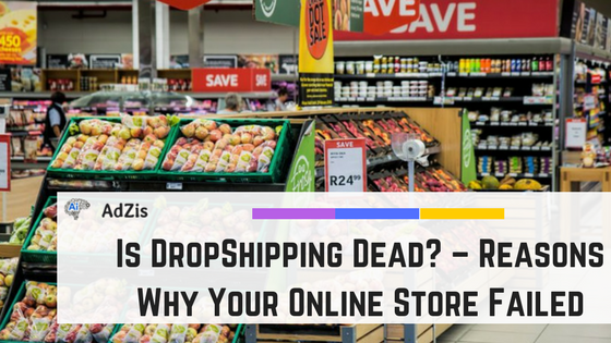 Is DropShipping Dead? – Reasons Why Your Online Store Failed