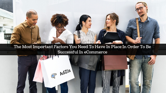 The Most Important Factors You Need To Have In Place In Order To Be Successful In eCommerce