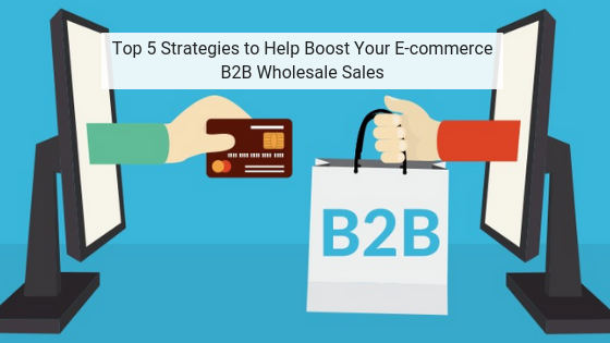 Top 5 Strategies to Help Boost Your E-commerce B2B Wholesale Sales