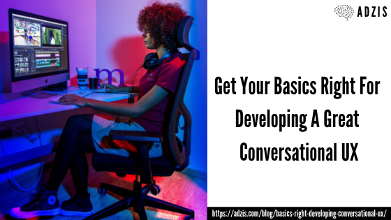 Get Your Basics Right For Developing A Great Conversational UX