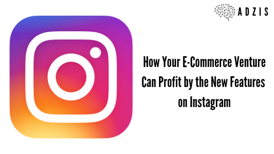 How Your E-Commerce Venture Can Profit by the New Features on Instagram